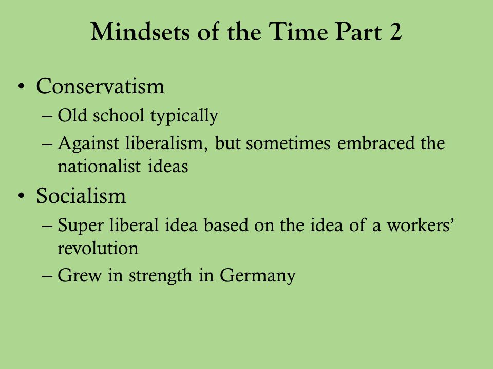 Mindsets of the Time Part 2 Conservatism – Old school typically – Against liberalism, but sometimes embraced the nationalist ideas Socialism – Super liberal idea based on the idea of a workers' revolution – Grew in strength in Germany