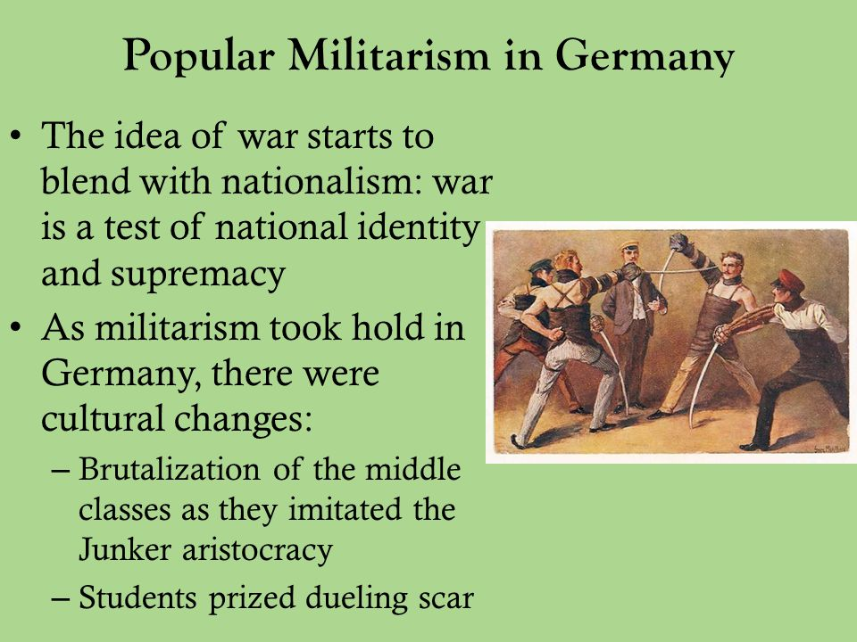 Popular Militarism in Germany The idea of war starts to blend with nationalism: war is a test of national identity and supremacy As militarism took hold in Germany, there were cultural changes: – Brutalization of the middle classes as they imitated the Junker aristocracy – Students prized dueling scar