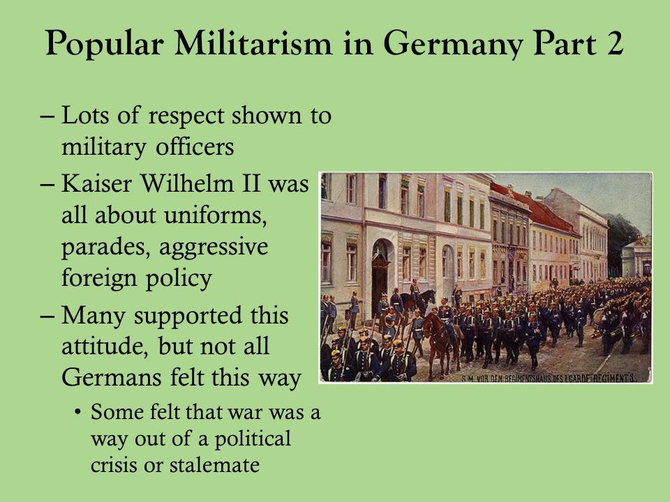 Popular Militarism in Germany Part 2 – Lots of respect shown to military officers – Kaiser Wilhelm II was all about uniforms, parades, aggressive foreign policy – Many supported this attitude, but not all Germans felt this way Some felt that war was a way out of a political crisis or stalemate