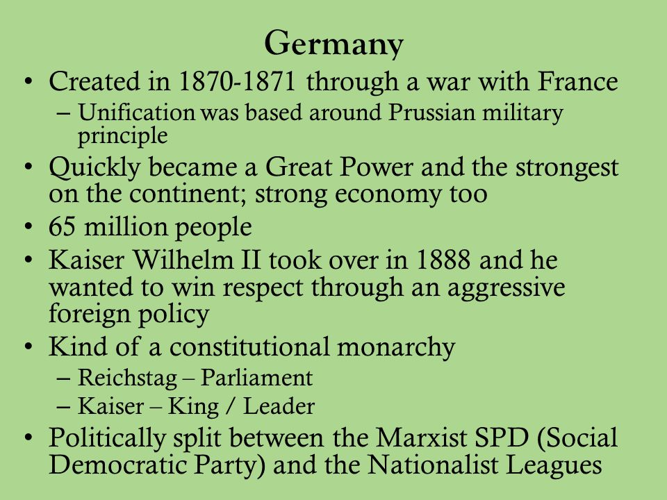 Germany Created in 1870-1871 through a war with France – Unification was based around Prussian military principle Quickly became a Great Power and the strongest on the continent; strong economy too 65 million people Kaiser Wilhelm II took over in 1888 and he wanted to win respect through an aggressive foreign policy Kind of a constitutional monarchy – Reichstag – Parliament – Kaiser – King / Leader Politically split between the Marxist SPD (Social Democratic Party) and the Nationalist Leagues