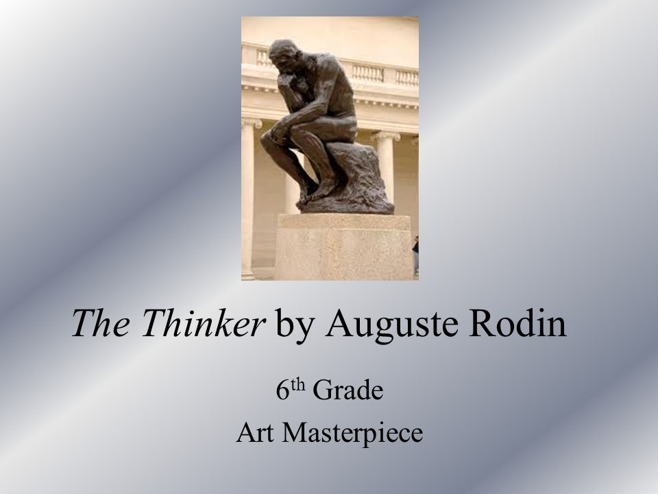 The Thinker by Auguste Rodin 6 th Grade Art Masterpiece