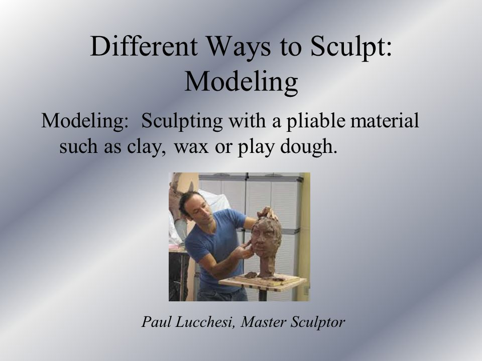 Different Ways to Sculpt: Modeling Modeling: Sculpting with a pliable material such as clay, wax or play dough. Paul Lucchesi, Master Sculptor