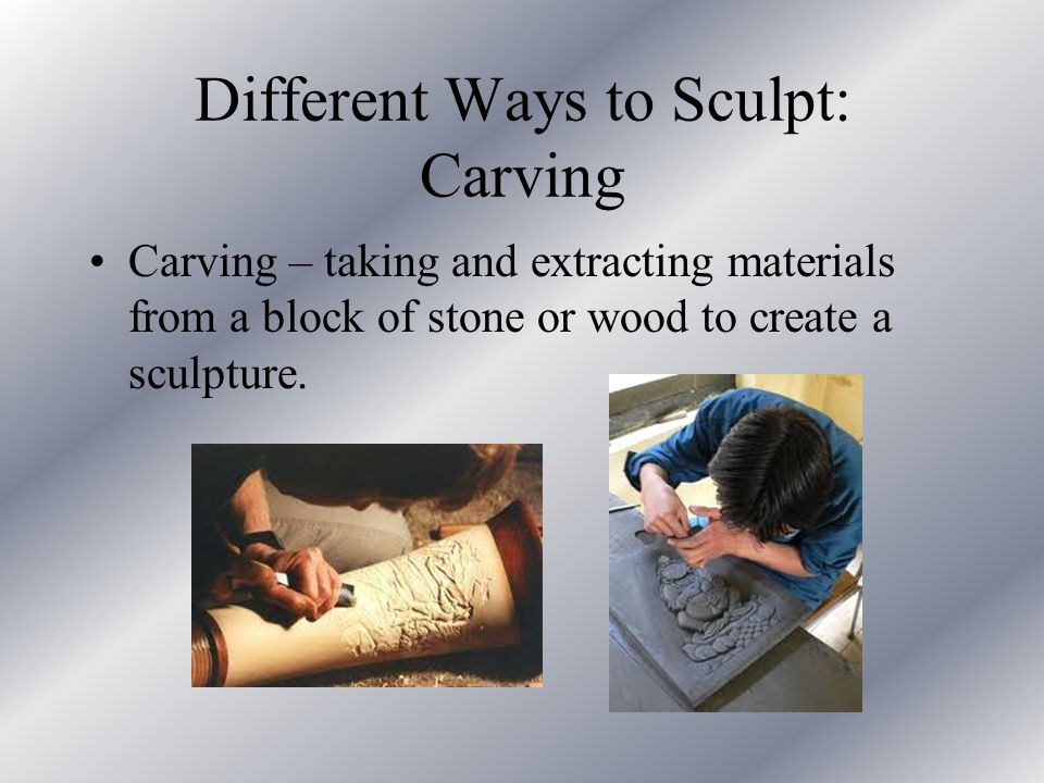 Different Ways to Sculpt: Carving Carving – taking and extracting materials from a block of stone or wood to create a sculpture.