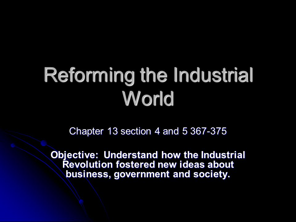 Reforming the Industrial World Chapter 13 section 4 and 5 367-375 Objective: Understand how the Industrial Revolution fostered new ideas about business, government and society.
