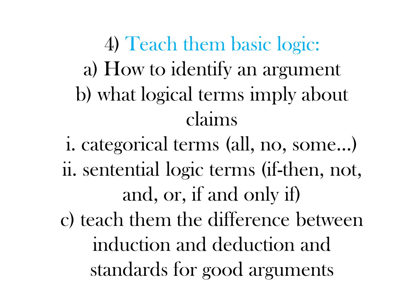4) Teach them basic logic: a) How to identify an argument b) what logical terms imply about claims i.