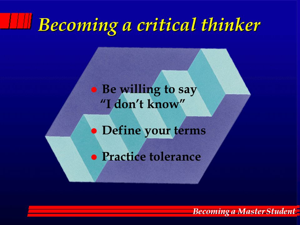 "Becoming a critical thinker l Be willing to say ""I don't know"" l Define your terms l Practice tolerance Becoming a critical thinker l Be willing to sa"