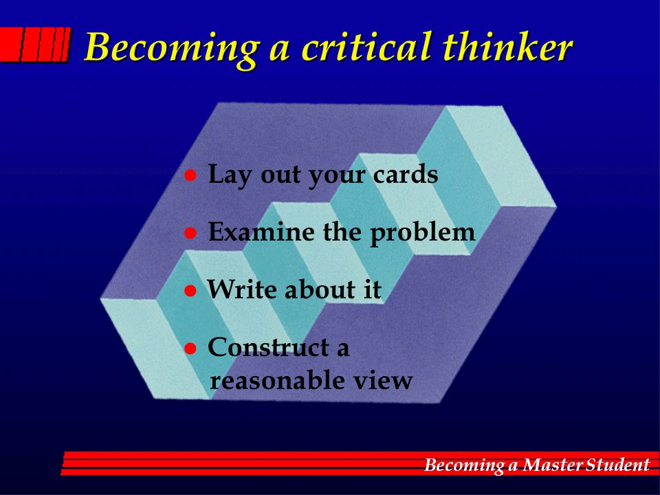 Becoming a critical thinker l Lay out your cards l Examine the problem l Write about it l Construct a reasonable view Becoming a critical thinker l La