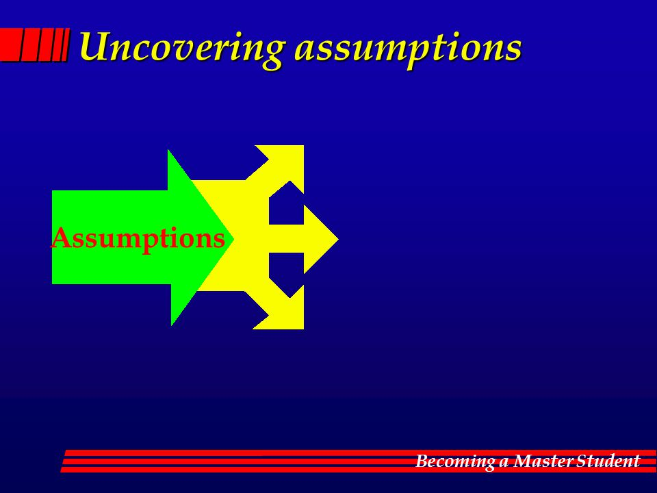 Becoming a Master Student Uncovering assumptions Assumptions