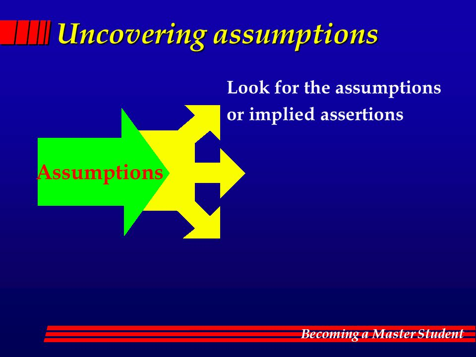 Becoming a Master Student Uncovering assumptions Look for the assumptions or implied assertions Assumptions
