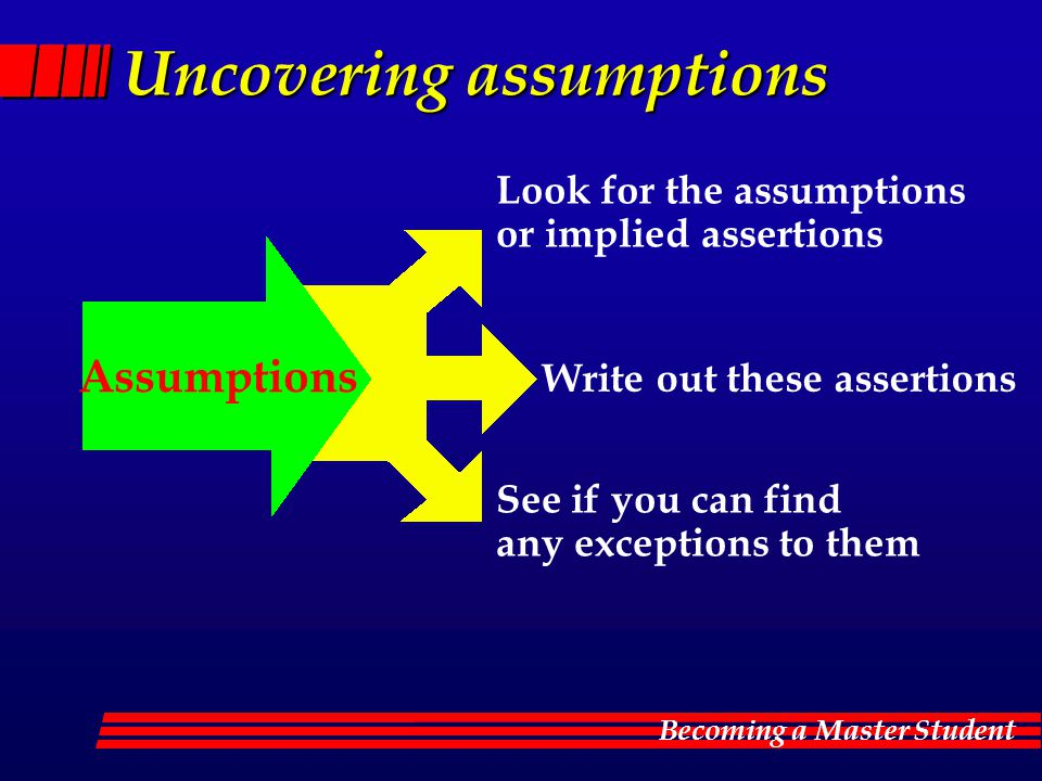 Becoming a Master Student Uncovering assumptions Look for the assumptions or implied assertions Write out these assertions See if you can find any exc
