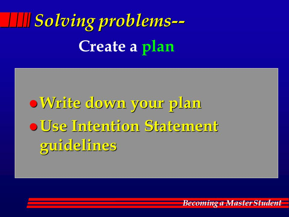 Becoming a Master Student Solving problems-- Solving problems-- Create a plan l Write down your plan l Use Intention Statement guidelines