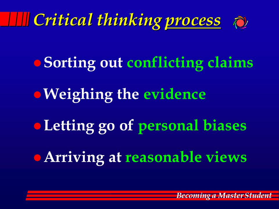 Becoming a Master Student Critical thinking process l Sorting out conflicting claims l Weighing the evidence l Letting go of personal biases l Arrivin