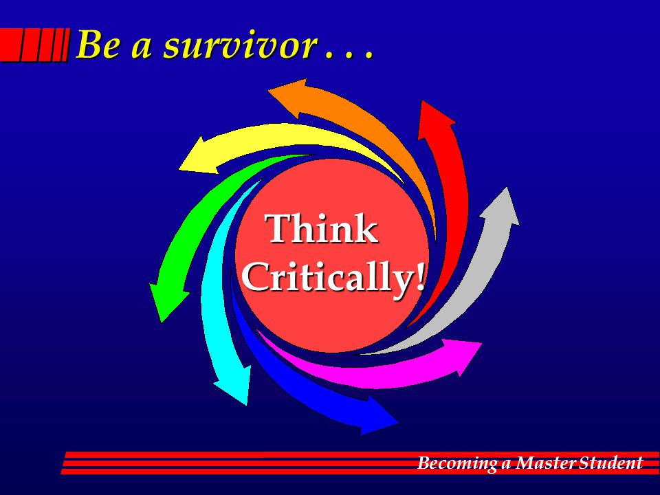 Becoming a Master Student Be a survivor... Think Critically!