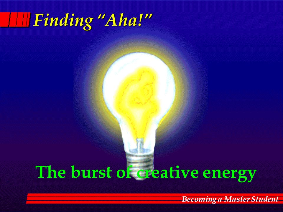 "Finding ""Aha!"" The burst of creative energy Becoming a Master Student"