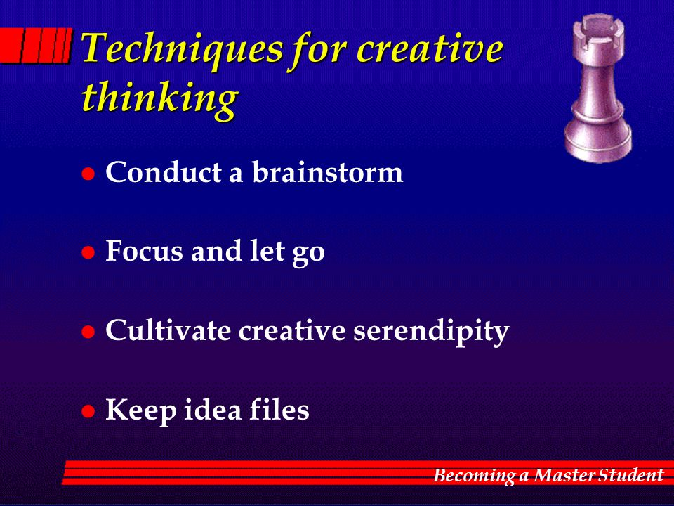 Techniques for creative thinking l Conduct a brainstorm l Focus and let go l Cultivate creative serendipity l Keep idea files Becoming a Master Studen