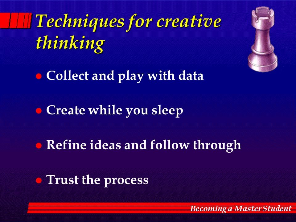 Techniques for creative thinking l Collect and play with data l Create while you sleep l Refine ideas and follow through l Trust the process Becoming
