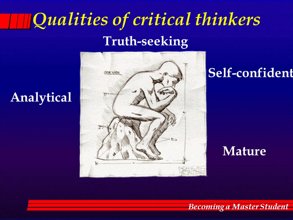 Qualities of critical thinkers Truth-seeking Analytical Mature Qualities of critical thinkers Truth-seeking Analytical Self-confident Mature Becoming