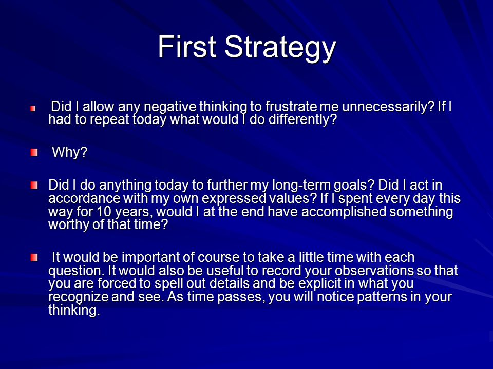 First Strategy Did I allow any negative thinking to frustrate me unnecessarily? If I had to repeat today what would I do differently? Did I allow any