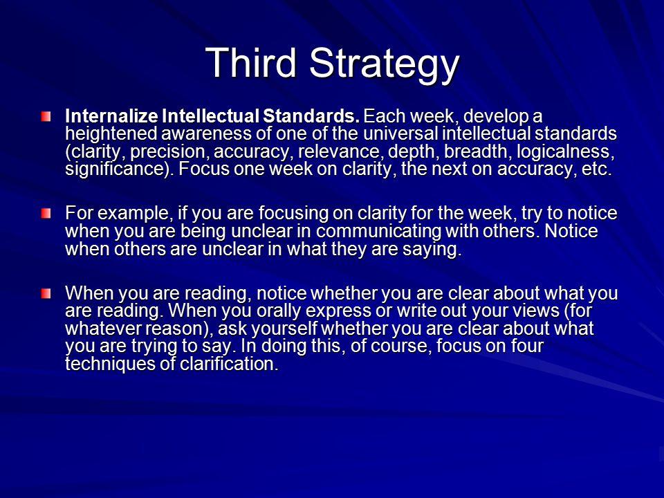 Third Strategy Internalize Intellectual Standards. Each week, develop a heightened awareness of one of the universal intellectual standards (clarity,