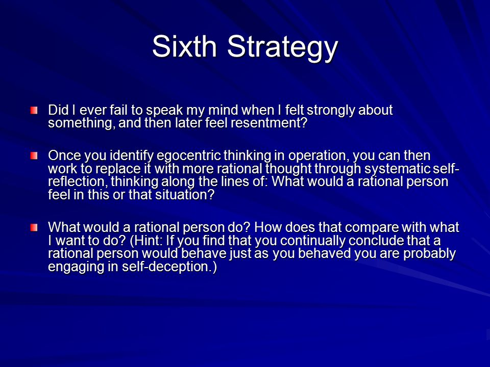 Sixth Strategy Did I ever fail to speak my mind when I felt strongly about something, and then later feel resentment? Once you identify egocentric thi