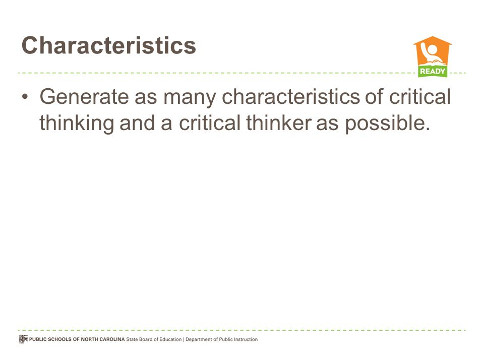 Characteristics Generate as many characteristics of critical thinking and a critical thinker as possible.