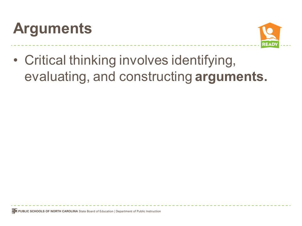 Arguments Critical thinking involves identifying, evaluating, and constructing arguments.