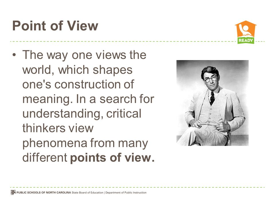 Point of View The way one views the world, which shapes one's construction of meaning. In a search for understanding, critical thinkers view phenomena