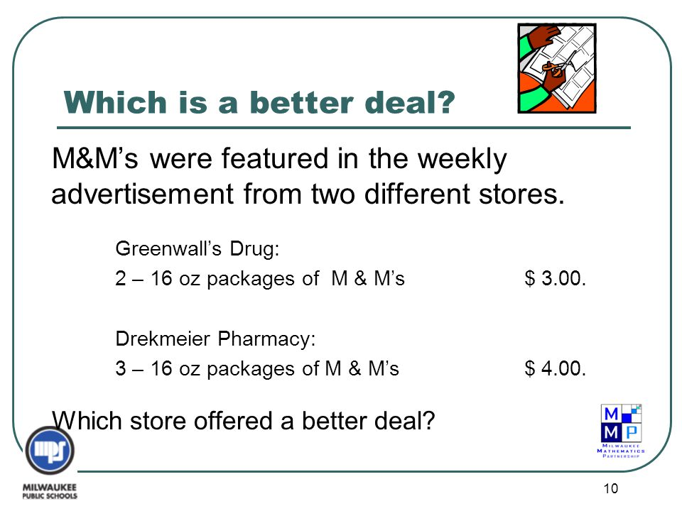 10 Which is a better deal? M&M's were featured in the weekly advertisement from two different stores. Greenwall's Drug: 2 – 16 oz packages of M & M's