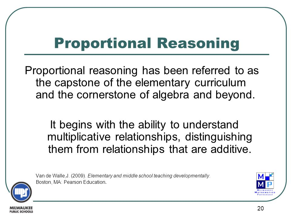20 Proportional Reasoning Proportional reasoning has been referred to as the capstone of the elementary curriculum and the cornerstone of algebra and