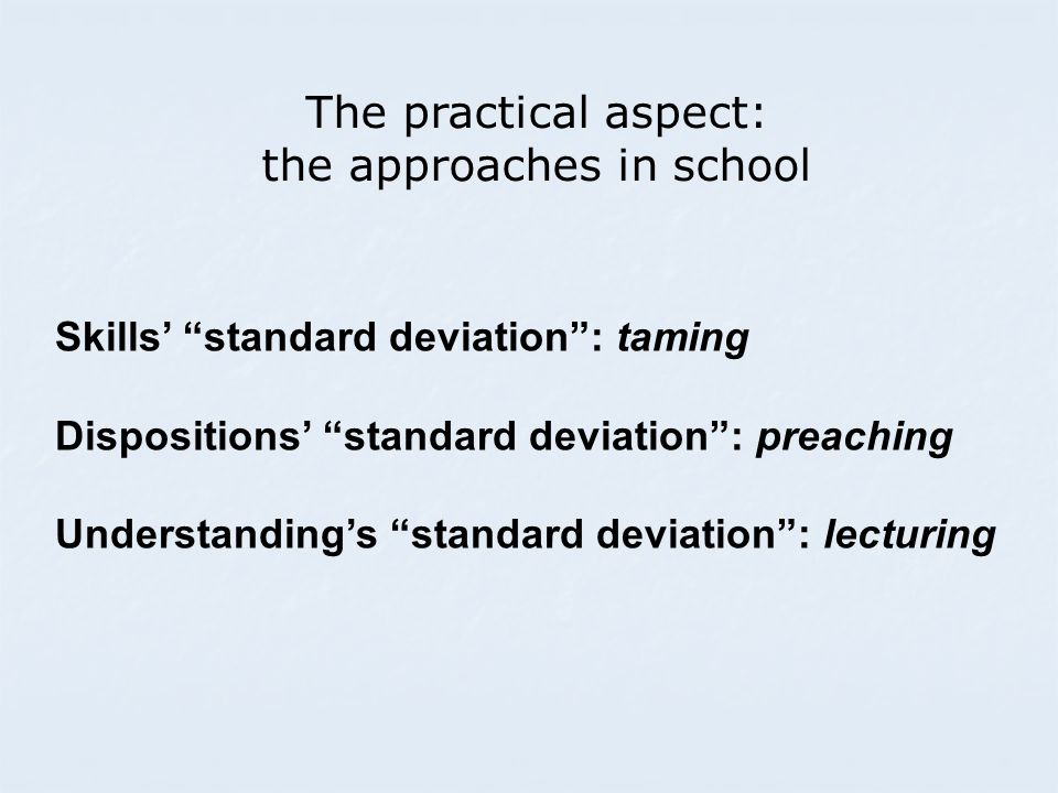The practical aspect: the approaches in school Skills' standard deviation : taming Dispositions' standard deviation : preaching Understanding's standard deviation : lecturing