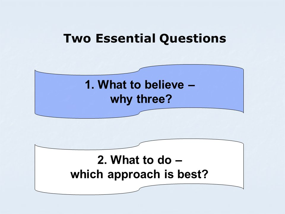 Two Essential Questions 1. What to believe – why three 2. What to do – which approach is best