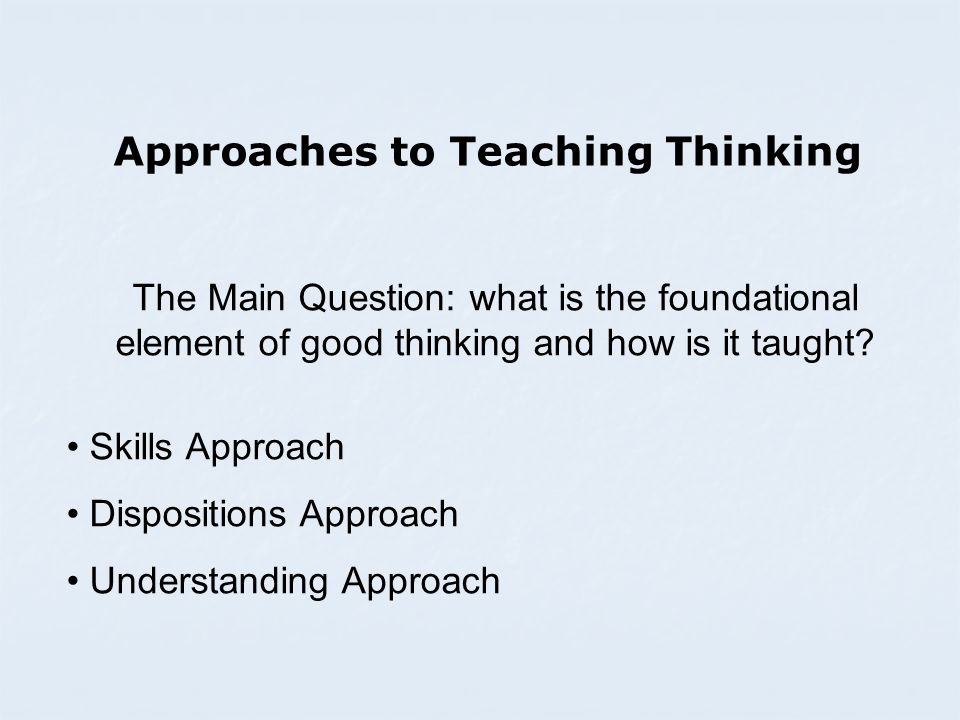 Approaches to Teaching Thinking The Main Question: what is the foundational element of good thinking and how is it taught.