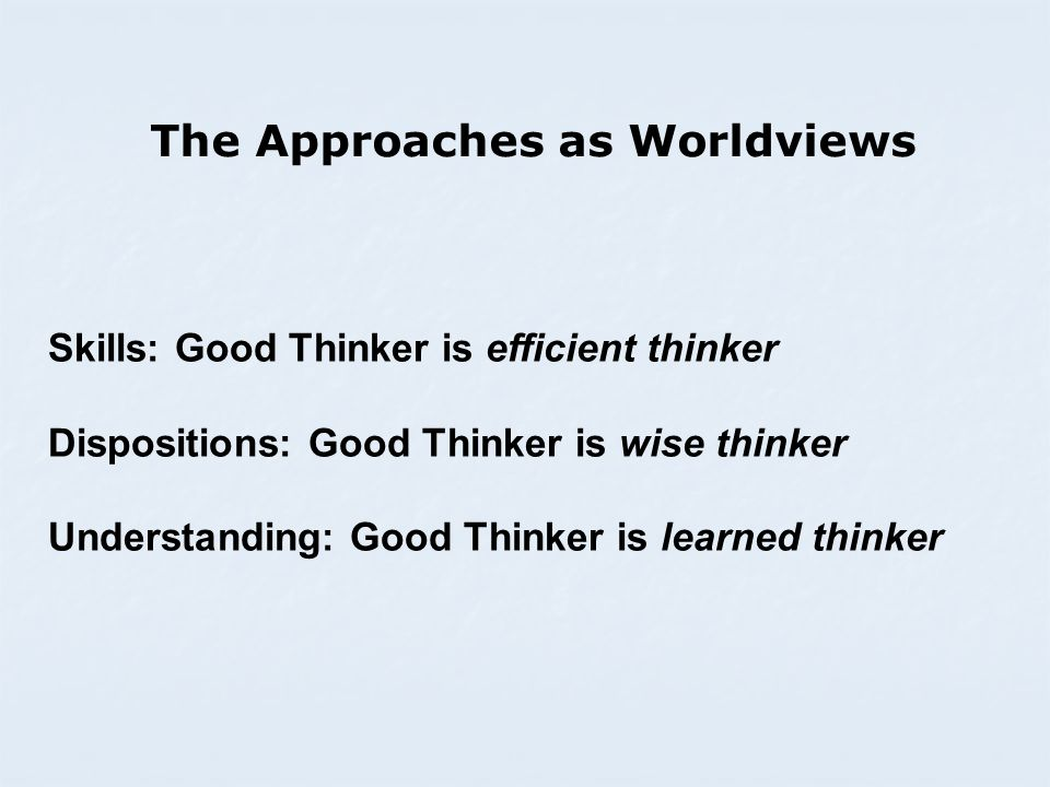 The Approaches as Worldviews Skills: Good Thinker is efficient thinker Dispositions: Good Thinker is wise thinker Understanding: Good Thinker is learned thinker