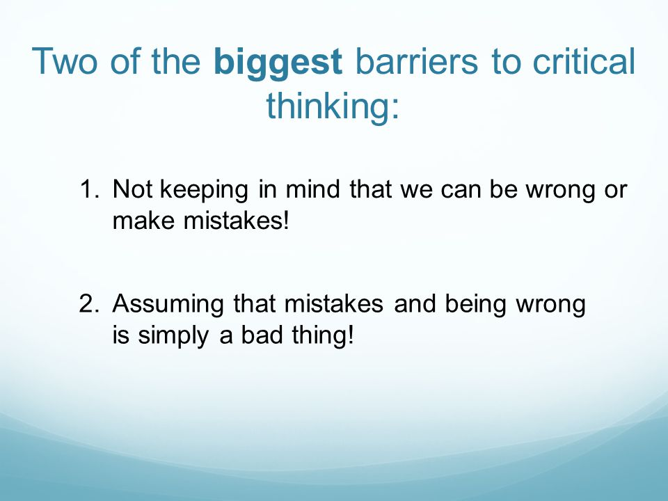 Two of the biggest barriers to critical thinking: 1.Not keeping in mind that we can be wrong or make mistakes.