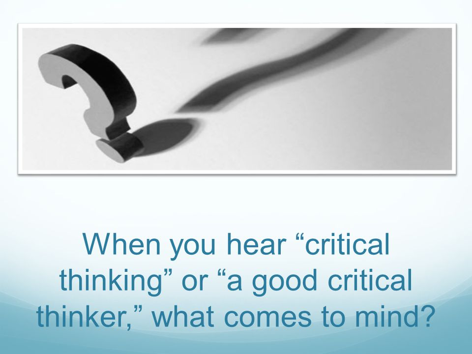 When you hear critical thinking or a good critical thinker, what comes to mind