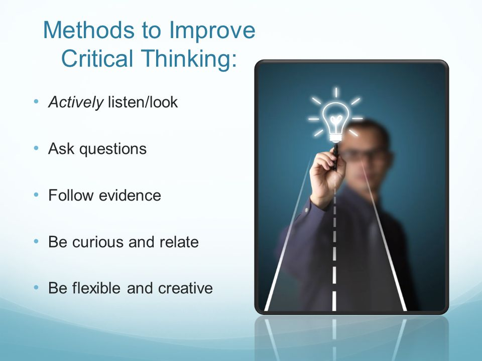 Methods to Improve Critical Thinking: Actively listen/look Ask questions Follow evidence Be curious and relate Be flexible and creative