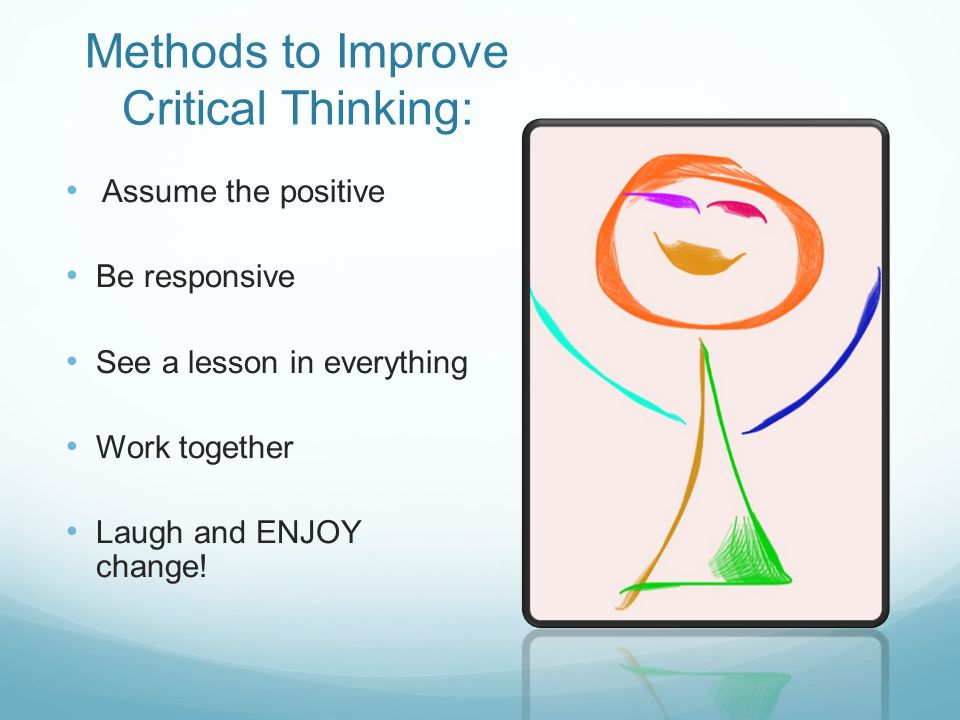 Methods to Improve Critical Thinking: Assume the positive Be responsive See a lesson in everything Work together Laugh and ENJOY change!
