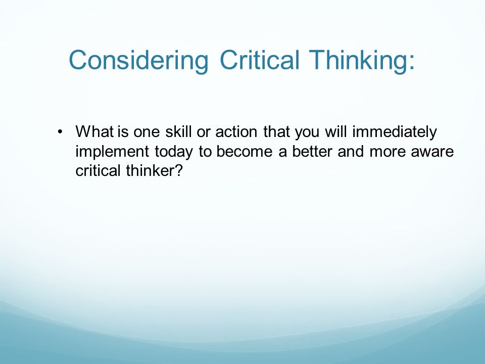 Considering Critical Thinking: What is one skill or action that you will immediately implement today to become a better and more aware critical thinker