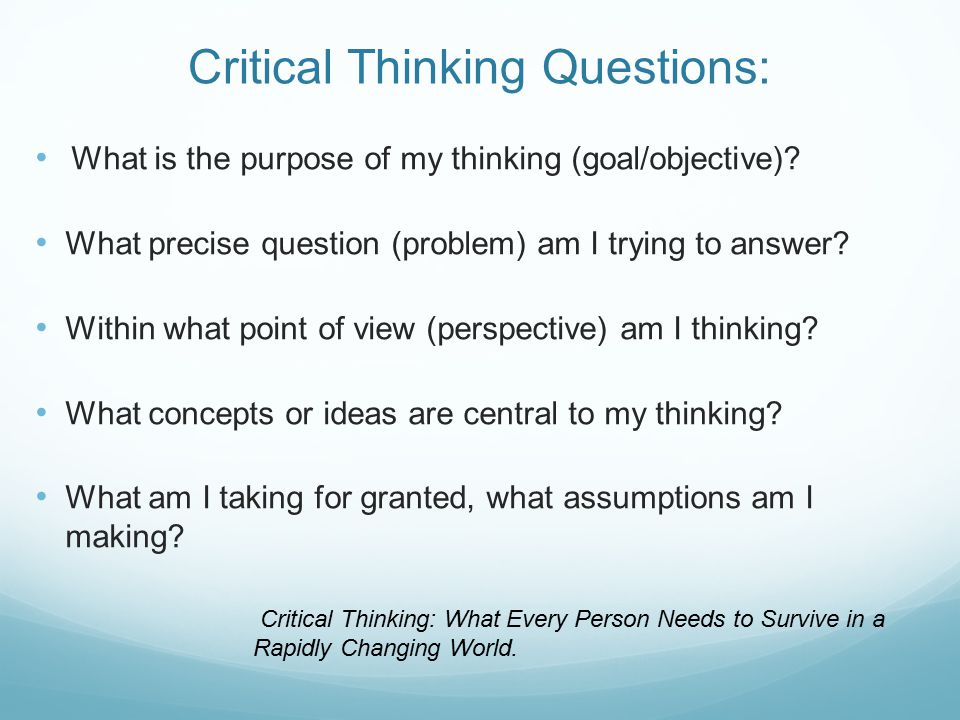Critical Thinking Questions: What is the purpose of my thinking (goal/objective).
