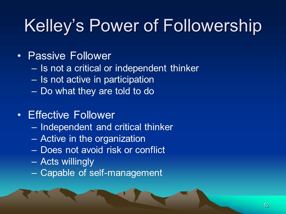 12 Kelley's Power of Followership Passive Follower –Is not a critical or independent thinker –Is not active in participation –Do what they are told to