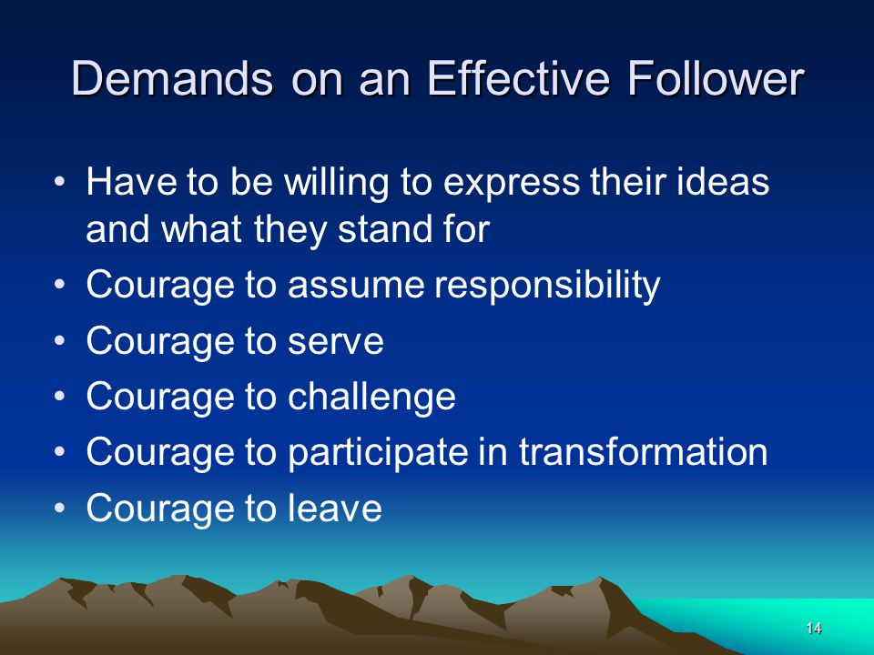 14 Demands on an Effective Follower Have to be willing to express their ideas and what they stand for Courage to assume responsibility Courage to serv