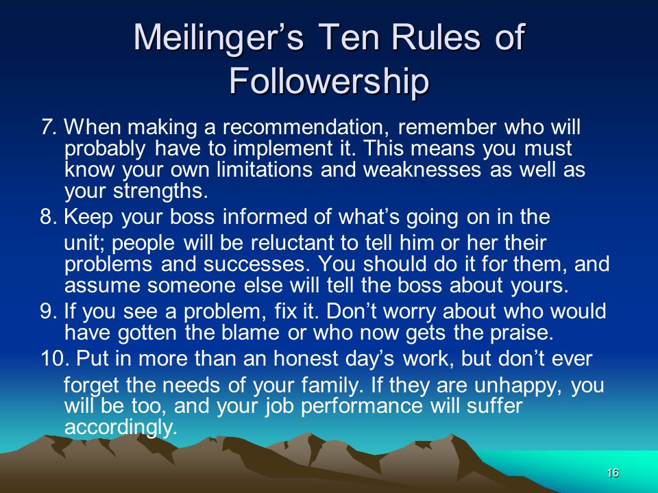 16 Meilinger's Ten Rules of Followership 7. When making a recommendation, remember who will probably have to implement it. This means you must know yo
