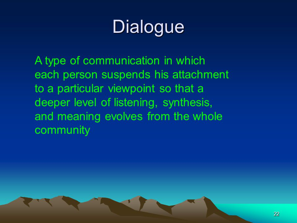 22 Dialogue A type of communication in which each person suspends his attachment to a particular viewpoint so that a deeper level of listening, synthe