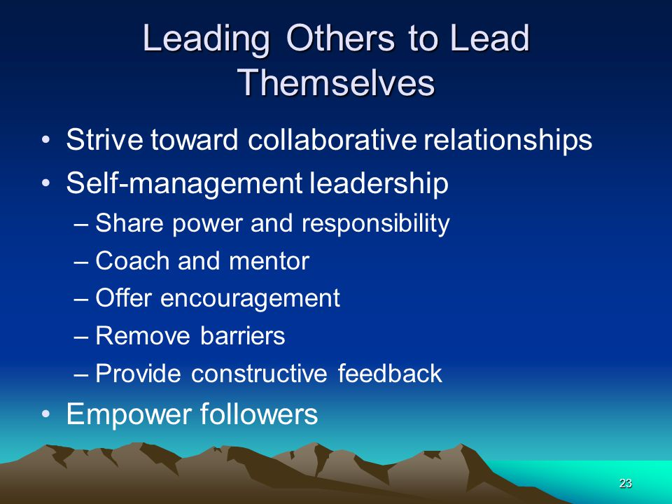 23 Leading Others to Lead Themselves Strive toward collaborative relationships Self-management leadership –Share power and responsibility –Coach and m