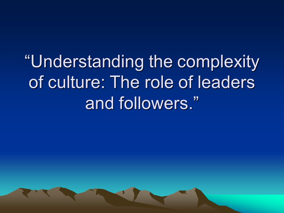 """""""Understanding the complexity of culture: The role of leaders and followers."""""""