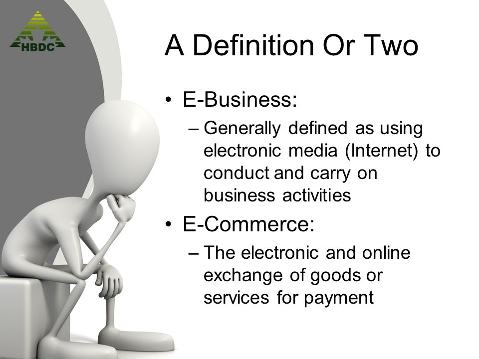 A Definition Or Two E-Business: –Generally defined as using electronic media (Internet) to conduct and carry on business activities E-Commerce: –The electronic and online exchange of goods or services for payment