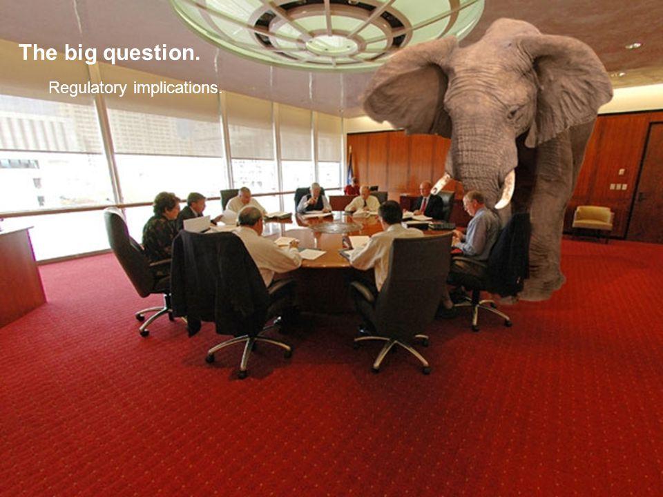 The big question. Regulatory implications.