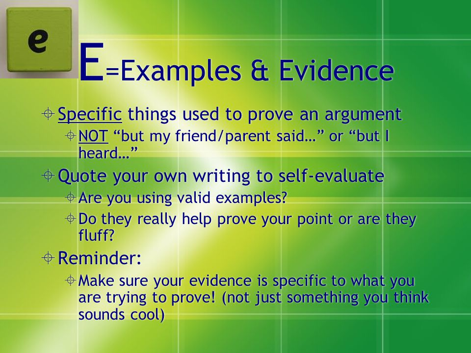 E =Examples & Evidence  Specific things used to prove an argument  NOT but my friend/parent said… or but I heard…  Quote your own writing to self-evaluate  Are you using valid examples.