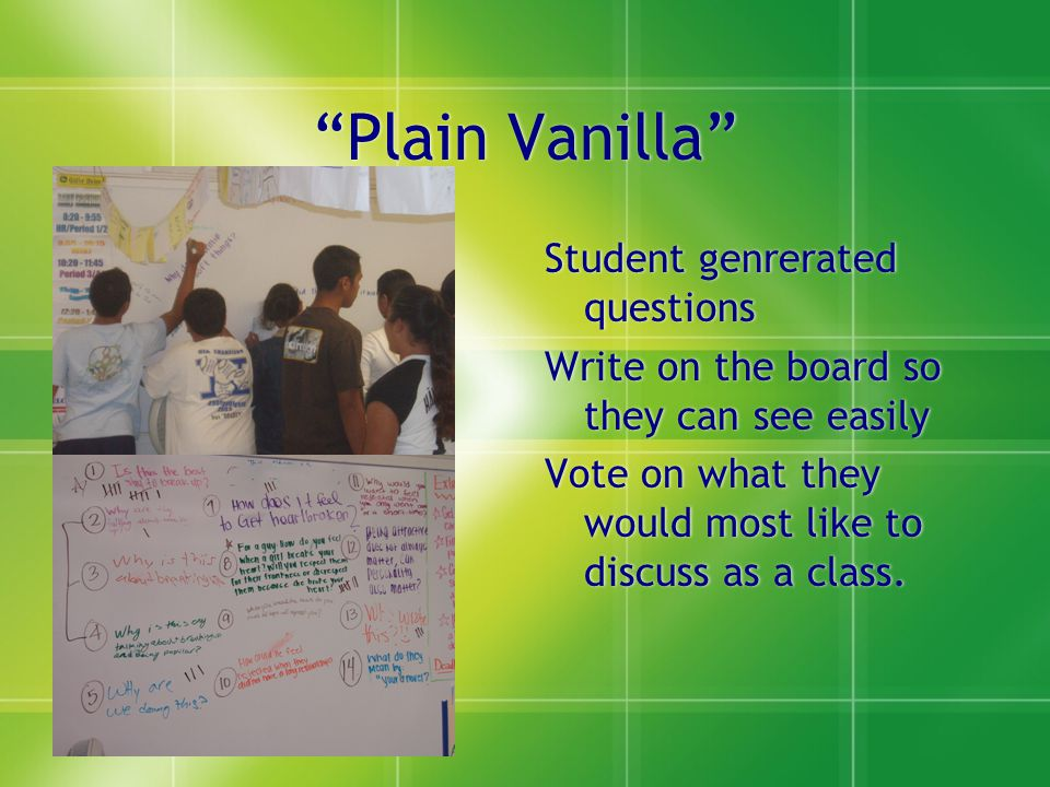 Plain Vanilla Student genrerated questions Write on the board so they can see easily Vote on what they would most like to discuss as a class.