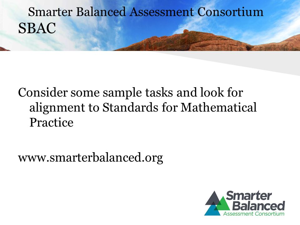 Smarter Balanced Assessment Consortium SBAC Consider some sample tasks and look for alignment to Standards for Mathematical Practice www.smarterbalanced.org